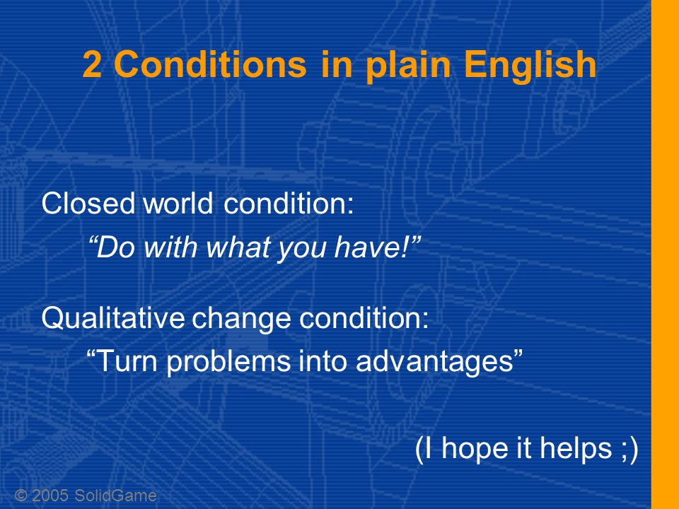 2 Conditions in plain English Closed world condition: Do with what you have! Qualitative change condition: Turn problems into advantages (I hope it helps ;) © 2005 SolidGame