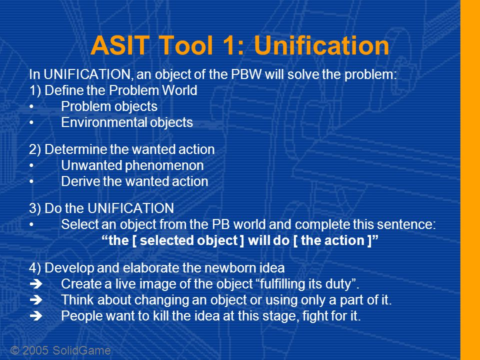 ASIT Tool 1: Unification In UNIFICATION, an object of the PBW will solve the problem: 1) Define the Problem World Problem objects Environmental objects 2) Determine the wanted action Unwanted phenomenon Derive the wanted action 3) Do the UNIFICATION Select an object from the PB world and complete this sentence: the [ selected object ] will do [ the action ] 4) Develop and elaborate the newborn idea  Create a live image of the object fulfilling its duty .