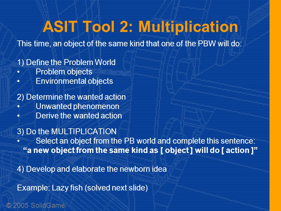 ASIT Tool 2: Multiplication This time, an object of the same kind that one of the PBW will do: 1) Define the Problem World Problem objects Environmental objects 2) Determine the wanted action Unwanted phenomenon Derive the wanted action 3) Do the MULTIPLICATION Select an object from the PB world and complete this sentence: a new object from the same kind as [ object ] will do [ action ] 4) Develop and elaborate the newborn idea Example: Lazy fish (solved next slide) © 2005 SolidGame