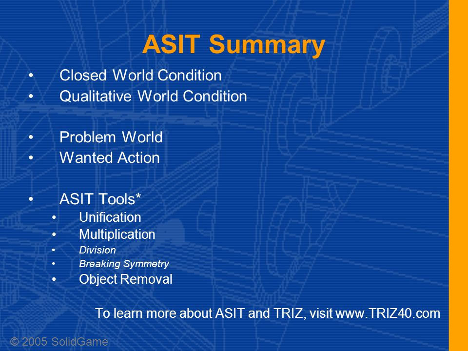 ASIT Summary Closed World Condition Qualitative World Condition Problem World Wanted Action ASIT Tools* Unification Multiplication Division Breaking Symmetry Object Removal To learn more about ASIT and TRIZ, visit www.TRIZ40.com © 2005 SolidGame
