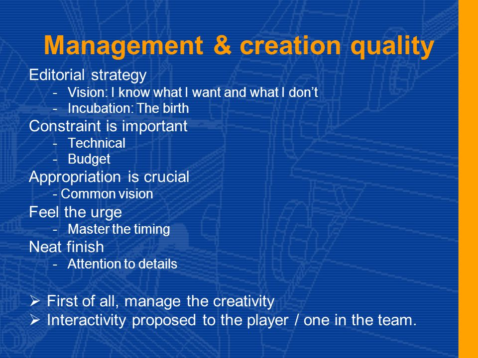 Management & creation quality Editorial strategy -Vision: I know what I want and what I don't -Incubation: The birth Constraint is important -Technical -Budget Appropriation is crucial - Common vision Feel the urge -Master the timing Neat finish -Attention to details  First of all, manage the creativity  Interactivity proposed to the player / one in the team.