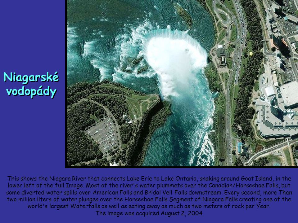 Niagarské vodopády This shows the Niagara River that connects Lake Erie to Lake Ontario, snaking around Goat Island, in the lower left of the full Image.