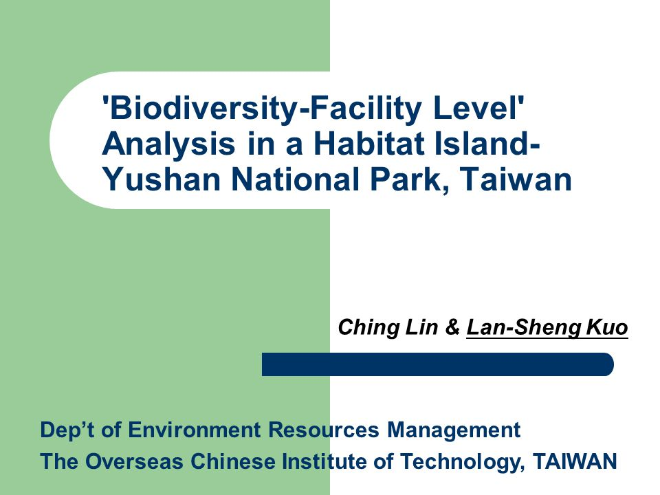 Biodiversity-Facility Level Analysis in a Habitat Island- Yushan National Park, Taiwan Ching Lin & Lan-Sheng Kuo Dep't of Environment Resources Management The Overseas Chinese Institute of Technology, TAIWAN
