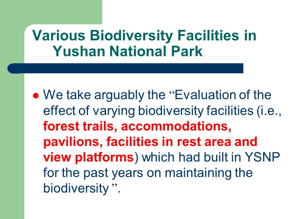 Various Biodiversity Facilities in Yushan National Park We take arguably the Evaluation of the effect of varying biodiversity facilities (i.e., forest trails, accommodations, pavilions, facilities in rest area and view platforms) which had built in YSNP for the past years on maintaining the biodiversity .