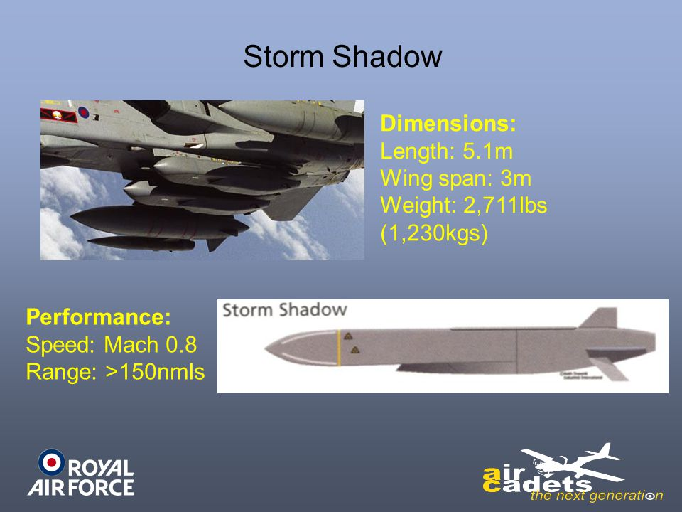 Storm Shadow Dimensions: Length: 5.1m Wing span: 3m Weight: 2,711lbs (1,230kgs) Performance: Speed: Mach 0.8 Range: >150nmls