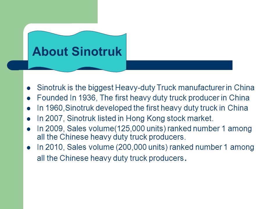Sinotruk is the biggest Heavy-duty Truck manufacturer in China Founded In 1936, The first heavy duty truck producer in China In 1960,Sinotruk developed the first heavy duty truck in China In 2007, Sinotruk listed in Hong Kong stock market.