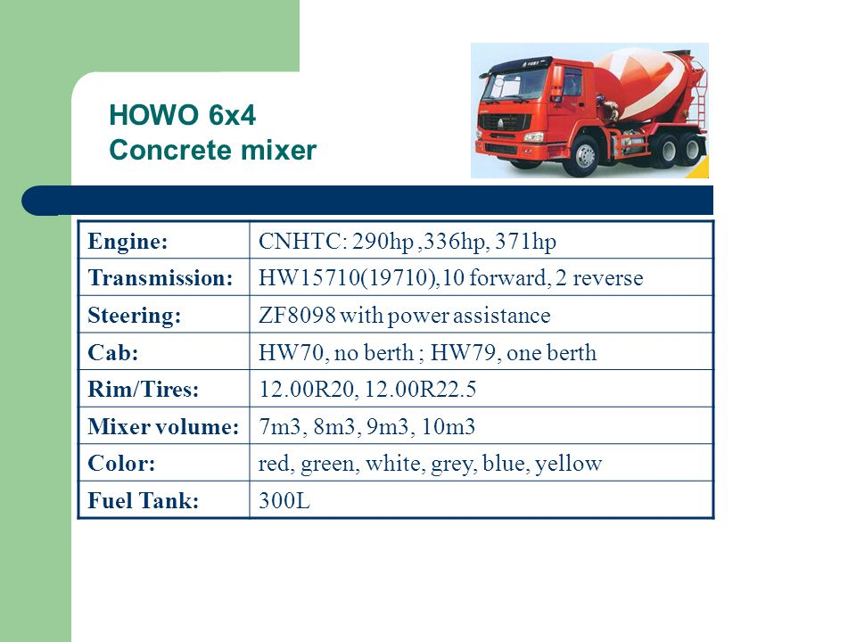HOWO 6x4 Concrete mixer Engine:CNHTC: 290hp,336hp, 371hp Transmission:HW15710(19710),10 forward, 2 reverse Steering:ZF8098 with power assistance Cab:HW70, no berth ; HW79, one berth Rim/Tires:12.00R20, 12.00R22.5 Mixer volume:7m3, 8m3, 9m3, 10m3 Color:red, green, white, grey, blue, yellow Fuel Tank:300L