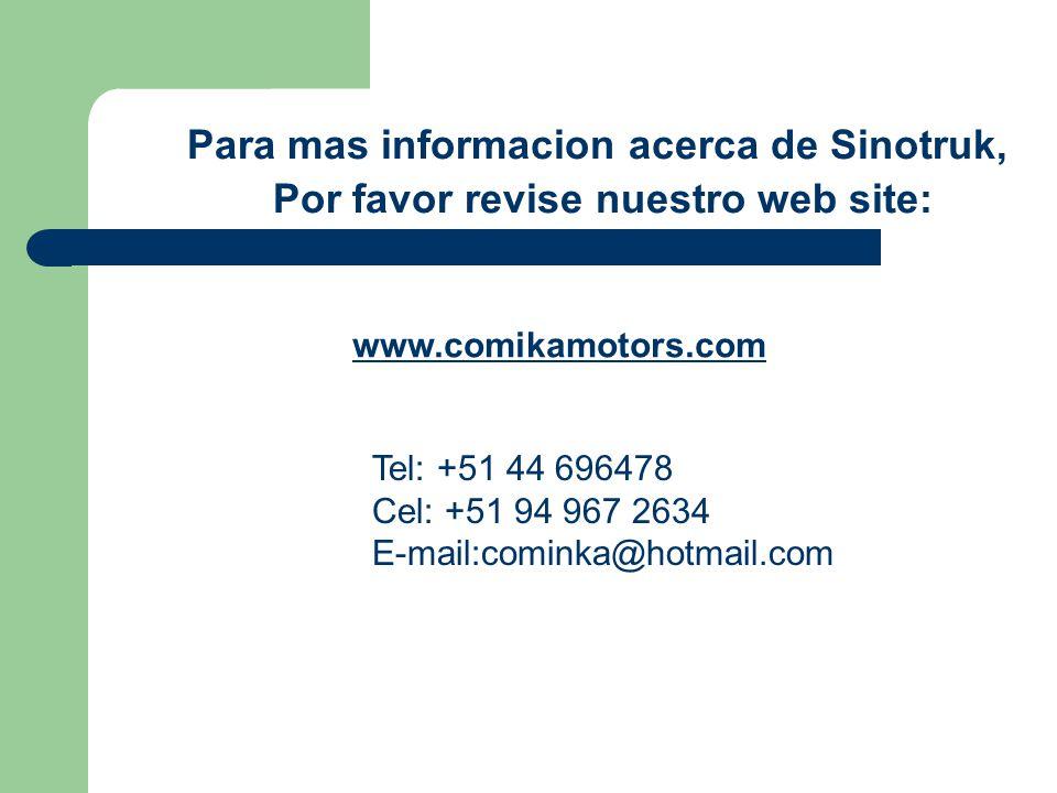 Para mas informacion acerca de Sinotruk, Por favor revise nuestro web site: www.comikamotors.com Tel: +51 44 696478 Cel: +51 94 967 2634 E-mail:cominka@hotmail.com
