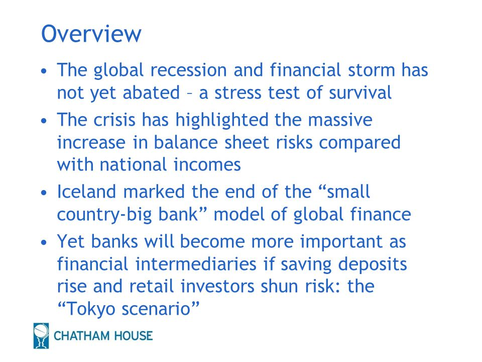 Overview The global recession and financial storm has not yet abated – a stress test of survival The crisis has highlighted the massive increase in balance sheet risks compared with national incomes Iceland marked the end of the small country-big bank model of global finance Yet banks will become more important as financial intermediaries if saving deposits rise and retail investors shun risk: the Tokyo scenario 2