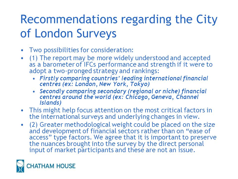 Recommendations regarding the City of London Surveys Two possibilities for consideration: (1) The report may be more widely understood and accepted as a barometer of IFCs performance and strength if it were to adopt a two-pronged strategy and rankings: Firstly comparing countries' leading international financial centres (ex: London, New York, Tokyo) Secondly comparing secondary (regional or niche) financial centres around the world (ex: Chicago, Geneva, Channel Islands) This might help focus attention on the most critical factors in the international surveys and underlying changes in view.