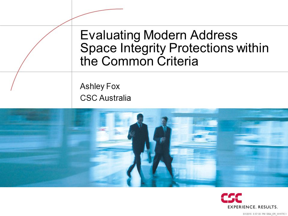 5/1/2015 5:57:24 PM 5864_ER_WHITE.1 Evaluating Modern Address Space Integrity Protections within the Common Criteria Ashley Fox CSC Australia