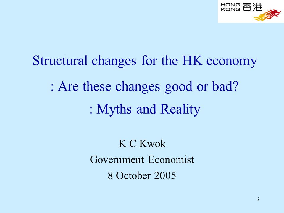 1 Structural changes for the HK economy : Are these changes good or bad? : Myths and Reality K C Kwok Government Economist 8 October 2005