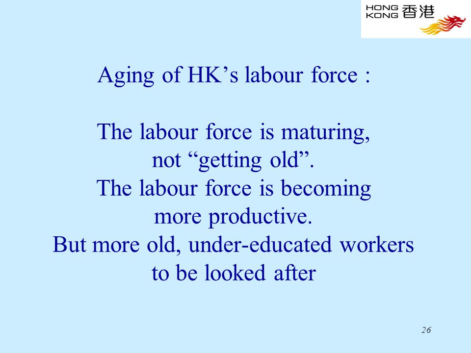 26 Aging of HK's labour force : The labour force is maturing, not getting old .