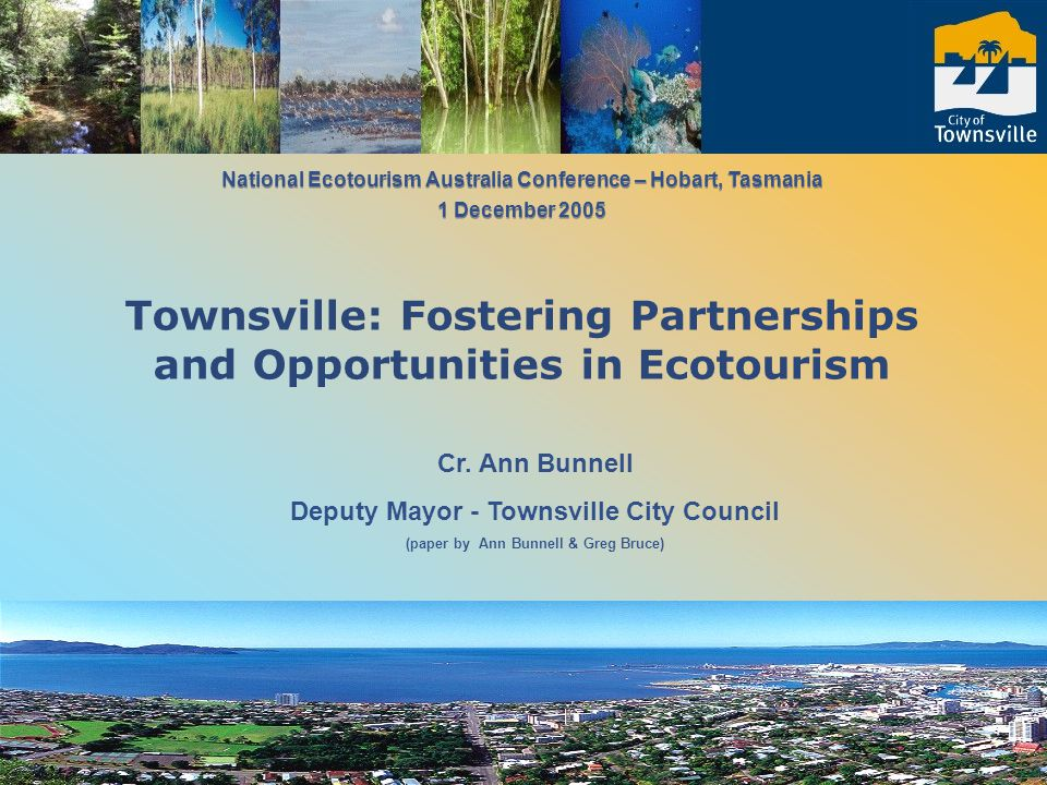 Cr. Ann Bunnell Deputy Mayor - Townsville City Council (paper by Ann Bunnell & Greg Bruce) National Ecotourism Australia Conference – Hobart, Tasmania