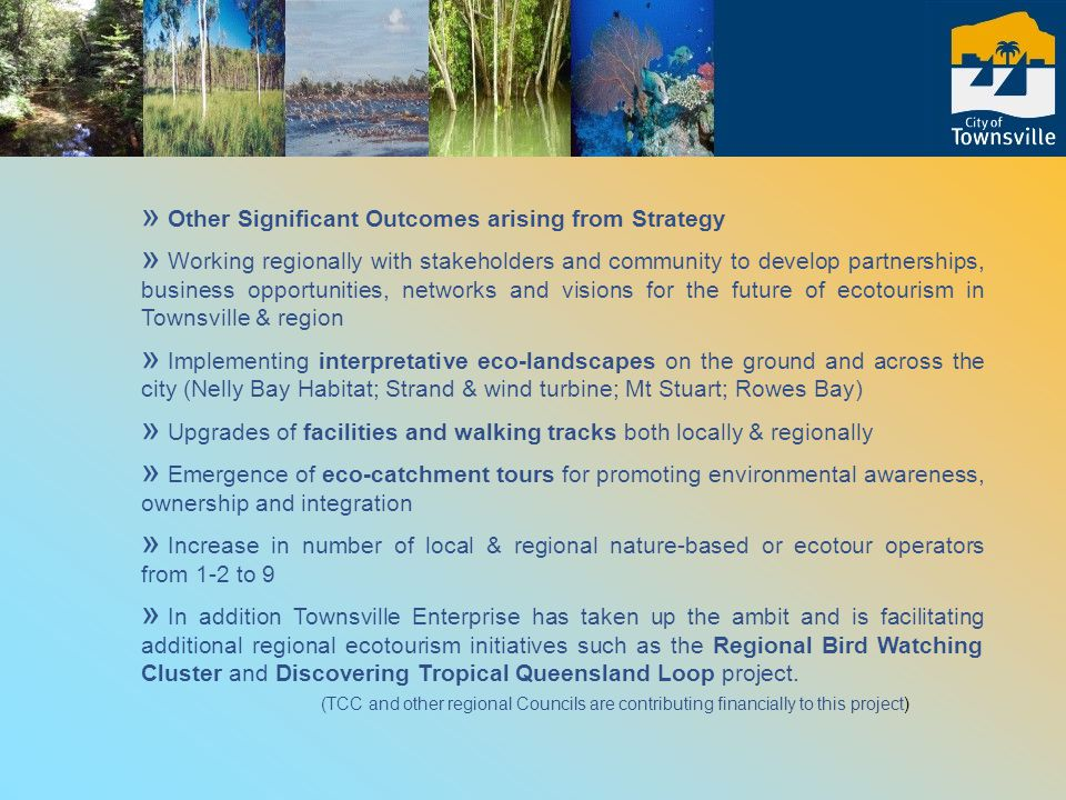 » Other Significant Outcomes arising from Strategy » Working regionally with stakeholders and community to develop partnerships, business opportunities, networks and visions for the future of ecotourism in Townsville & region » Implementing interpretative eco-landscapes on the ground and across the city (Nelly Bay Habitat; Strand & wind turbine; Mt Stuart; Rowes Bay) » Upgrades of facilities and walking tracks both locally & regionally » Emergence of eco-catchment tours for promoting environmental awareness, ownership and integration » Increase in number of local & regional nature-based or ecotour operators from 1-2 to 9 » In addition Townsville Enterprise has taken up the ambit and is facilitating additional regional ecotourism initiatives such as the Regional Bird Watching Cluster and Discovering Tropical Queensland Loop project.