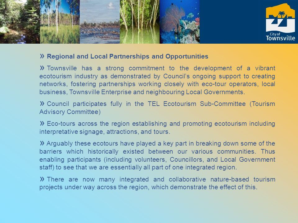 » Regional and Local Partnerships and Opportunities » Townsville has a strong commitment to the development of a vibrant ecotourism industry as demonstrated by Council's ongoing support to creating networks, fostering partnerships working closely with eco-tour operators, local business, Townsville Enterprise and neighbouring Local Governments.