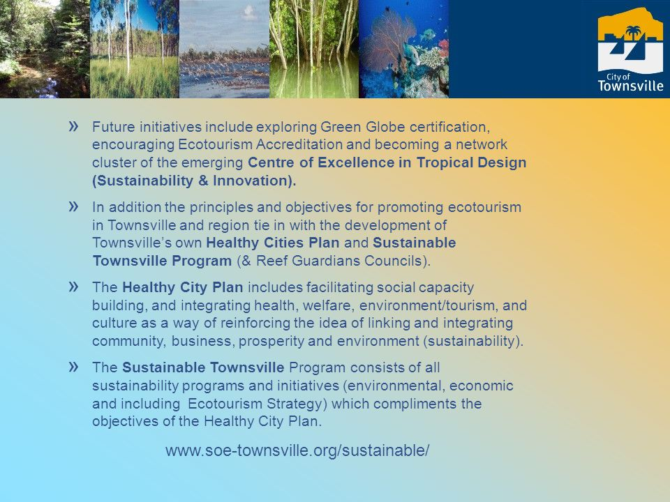 » Future initiatives include exploring Green Globe certification, encouraging Ecotourism Accreditation and becoming a network cluster of the emerging Centre of Excellence in Tropical Design (Sustainability & Innovation).