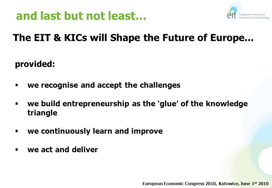 The EIT & KICs will Shape the Future of Europe... provided:  we recognise and accept the challenges  we build entrepreneurship as the 'glue' of the