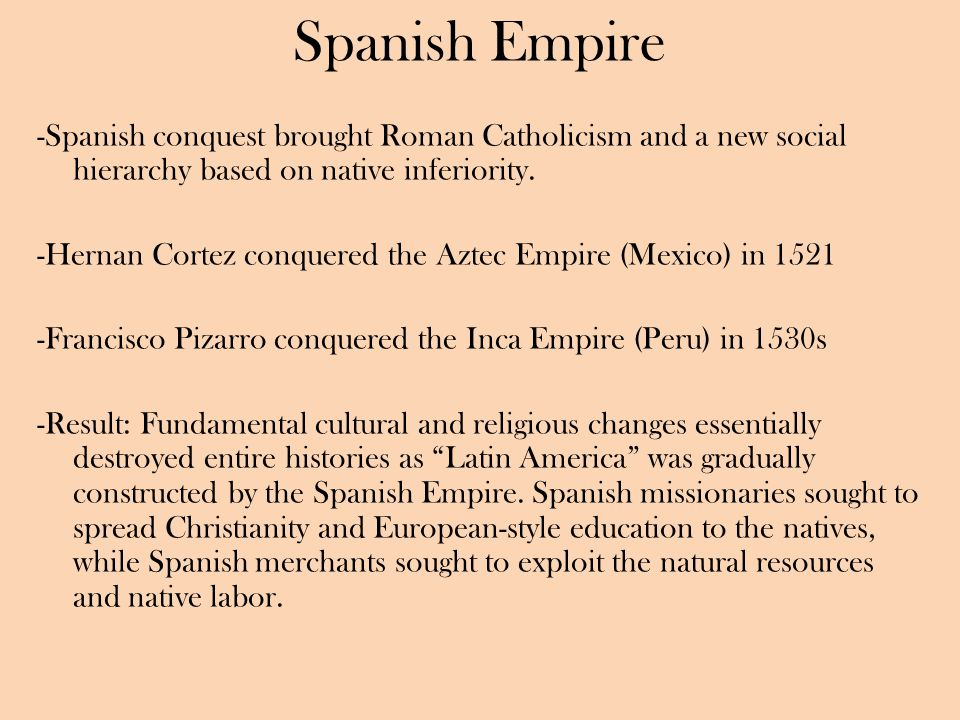 Spanish Empire -Spanish conquest brought Roman Catholicism and a new social hierarchy based on native inferiority.