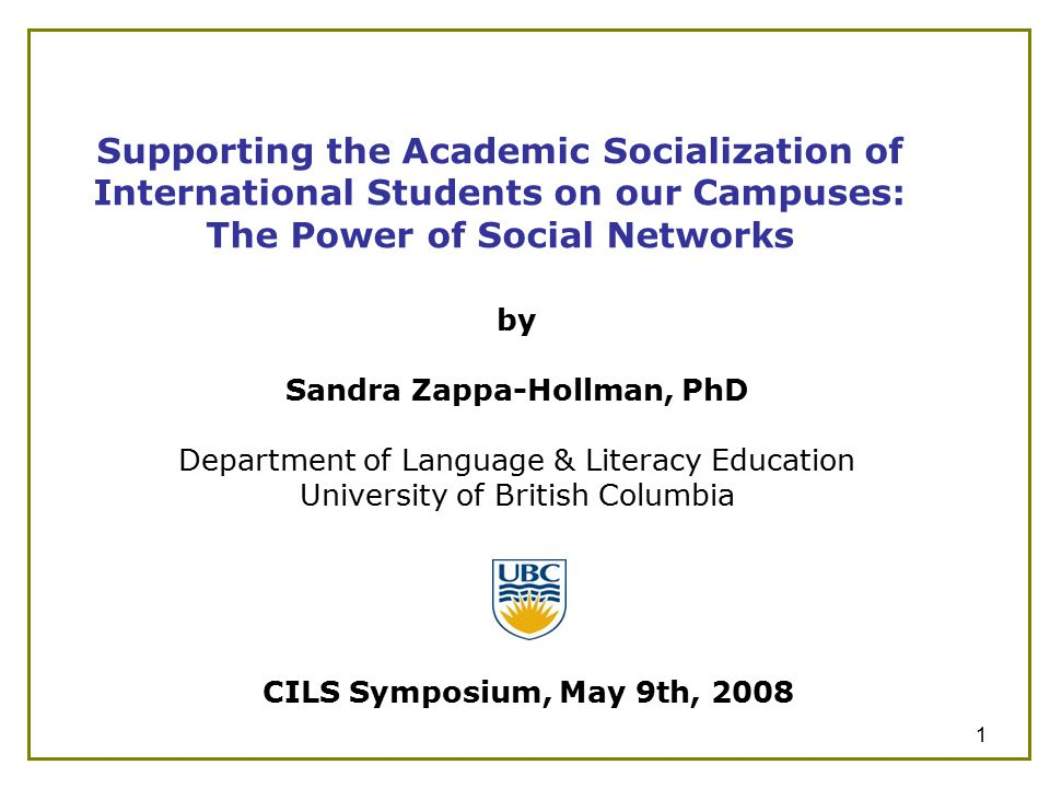 1 Supporting the Academic Socialization of International Students on our Campuses: The Power of Social Networks by Sandra Zappa-Hollman, PhD Department of Language & Literacy Education University of British Columbia CILS Symposium, May 9th, 2008