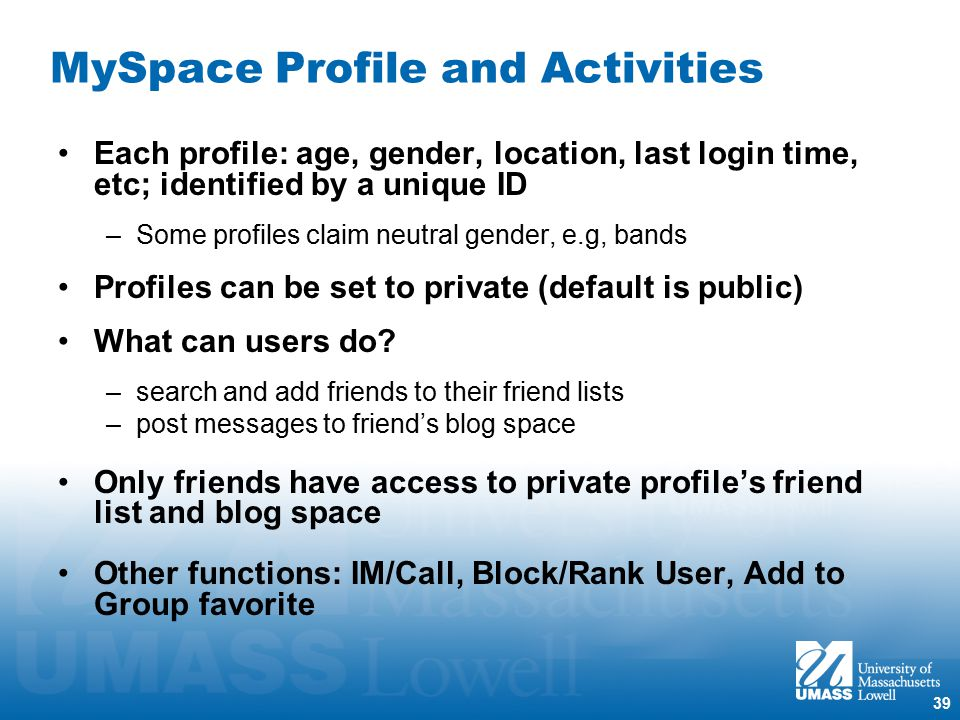 39 MySpace Profile and Activities Each profile: age, gender, location, last login time, etc; identified by a unique ID –Some profiles claim neutral gender, e.g, bands Profiles can be set to private (default is public) What can users do.