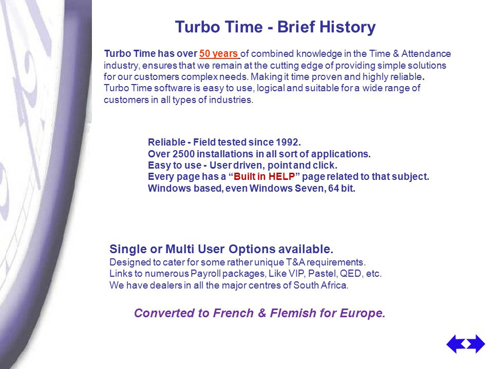 Turbo Time - Brief History Turbo Time has over 50 years of combined knowledge in the Time & Attendance industry, ensures that we remain at the cutting edge of providing simple solutions for our customers complex needs.