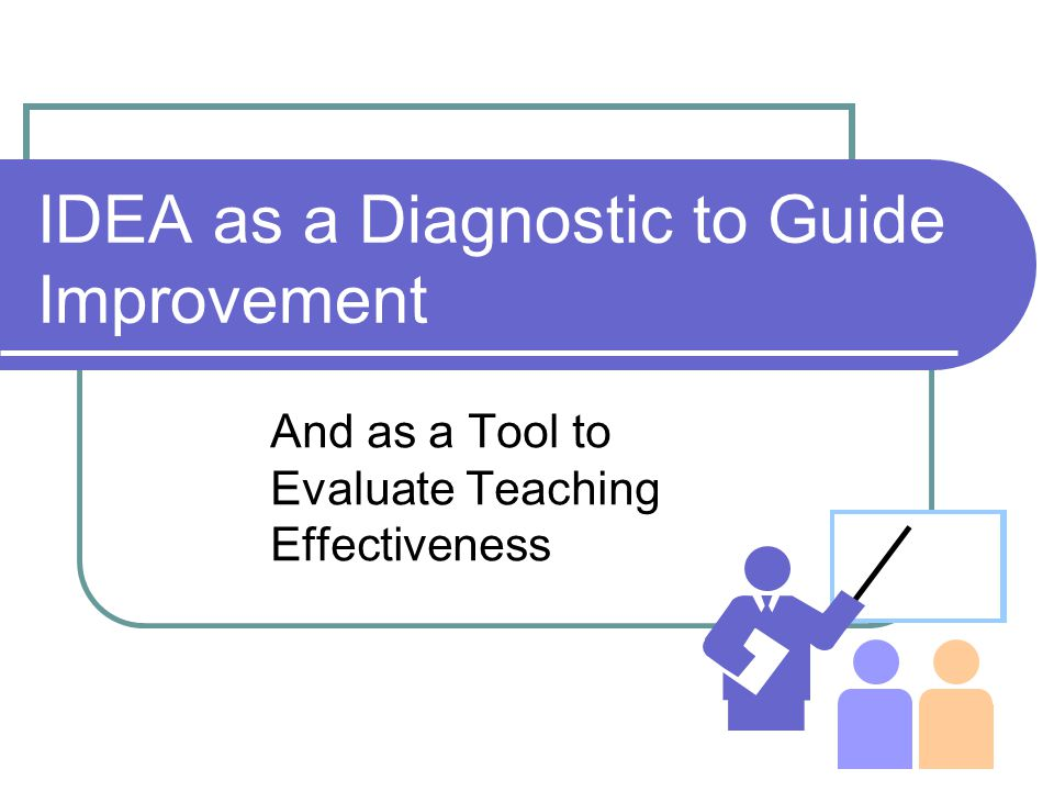 IDEA as a Diagnostic to Guide Improvement And as a Tool to Evaluate Teaching Effectiveness