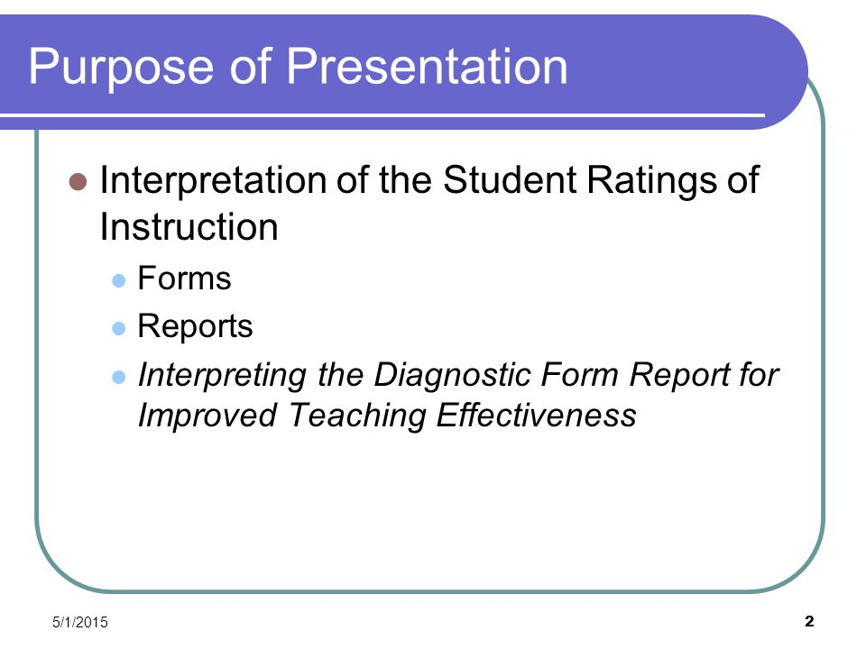 5/1/2015 2 Purpose of Presentation Interpretation of the Student Ratings of Instruction Forms Reports Interpreting the Diagnostic Form Report for Improved Teaching Effectiveness