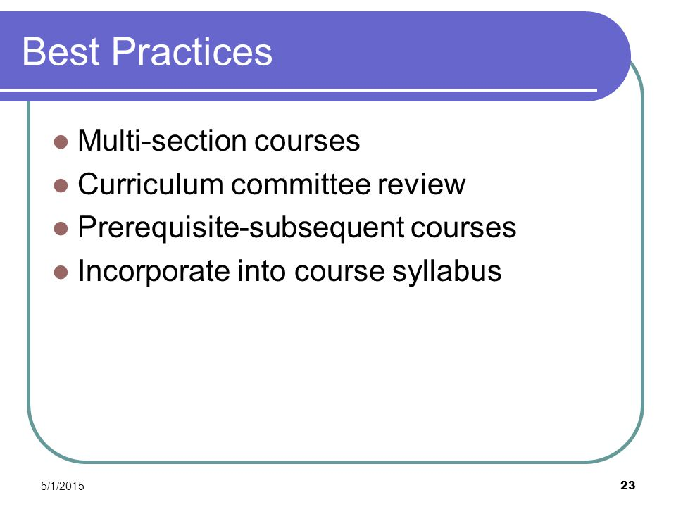 5/1/2015 23 Best Practices Multi-section courses Curriculum committee review Prerequisite-subsequent courses Incorporate into course syllabus
