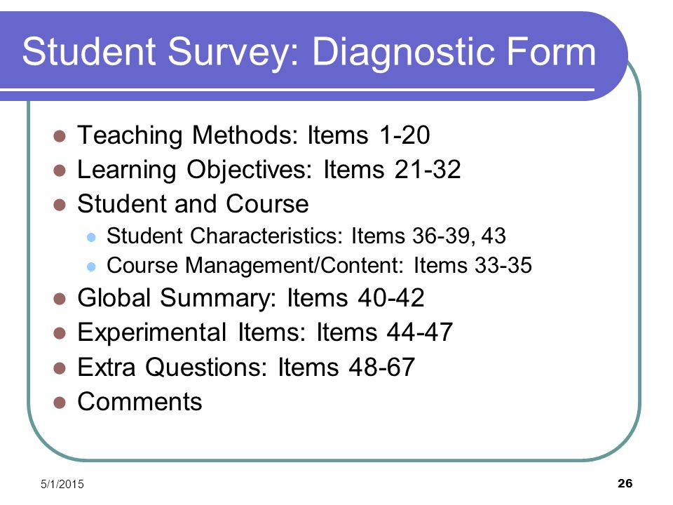 5/1/2015 26 Student Survey: Diagnostic Form Teaching Methods: Items 1-20 Learning Objectives: Items 21-32 Student and Course Student Characteristics: Items 36-39, 43 Course Management/Content: Items 33-35 Global Summary: Items 40-42 Experimental Items: Items 44-47 Extra Questions: Items 48-67 Comments