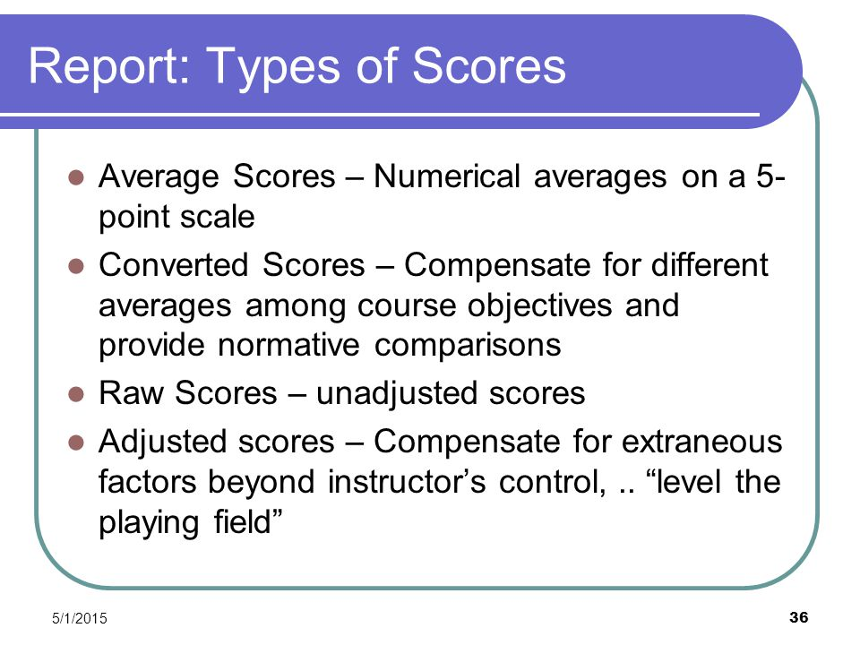 5/1/2015 36 Report: Types of Scores Average Scores – Numerical averages on a 5- point scale Converted Scores – Compensate for different averages among course objectives and provide normative comparisons Raw Scores – unadjusted scores Adjusted scores – Compensate for extraneous factors beyond instructor's control,..
