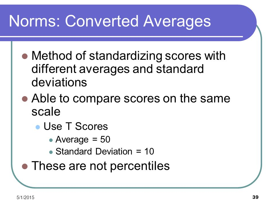 5/1/2015 39 Norms: Converted Averages Method of standardizing scores with different averages and standard deviations Able to compare scores on the same scale Use T Scores Average = 50 Standard Deviation = 10 These are not percentiles