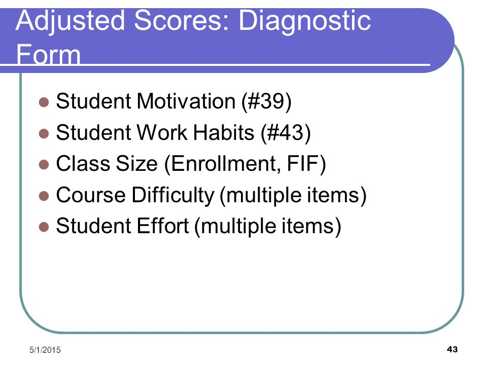 5/1/2015 43 Adjusted Scores: Diagnostic Form Student Motivation (#39) Student Work Habits (#43) Class Size (Enrollment, FIF) Course Difficulty (multiple items) Student Effort (multiple items)