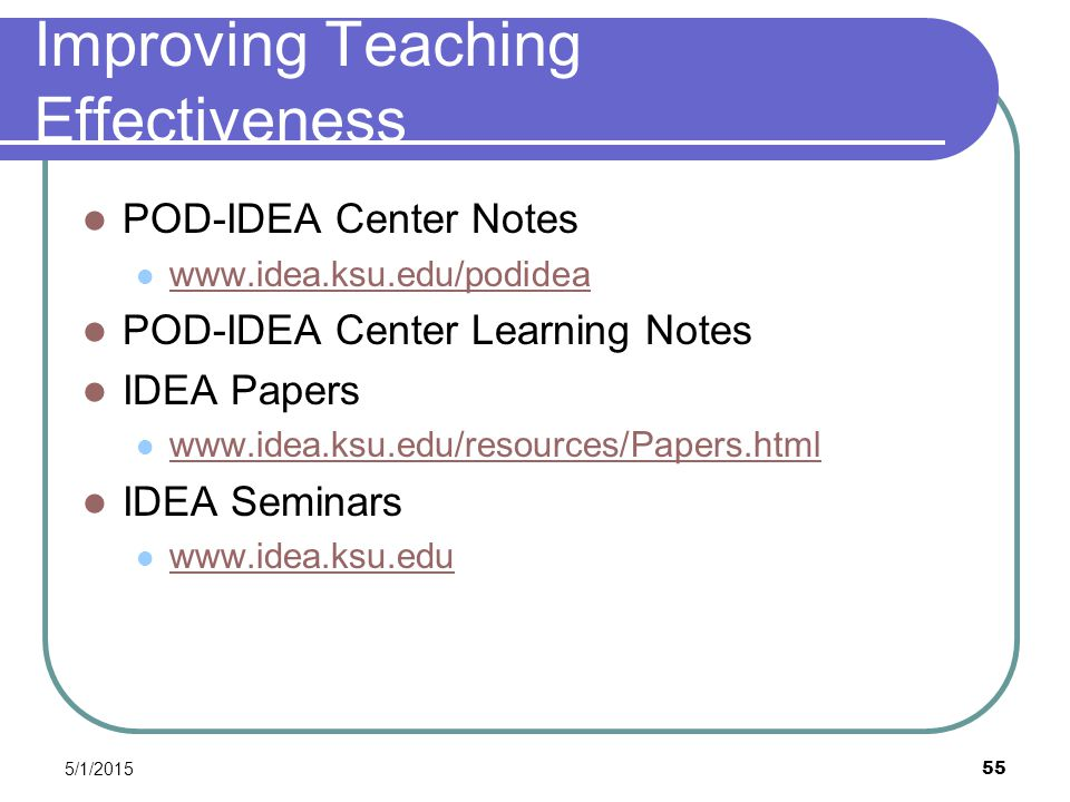 5/1/2015 55 Improving Teaching Effectiveness POD-IDEA Center Notes www.idea.ksu.edu/podidea POD-IDEA Center Learning Notes IDEA Papers www.idea.ksu.edu/resources/Papers.html IDEA Seminars www.idea.ksu.edu