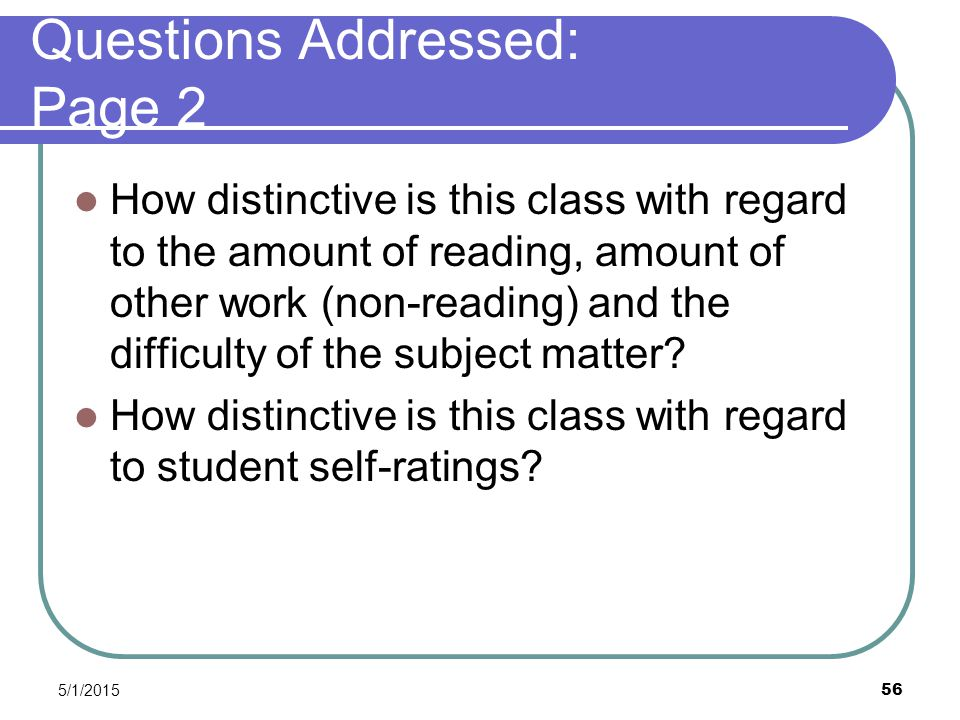 5/1/2015 56 Questions Addressed: Page 2 How distinctive is this class with regard to the amount of reading, amount of other work (non-reading) and the difficulty of the subject matter.