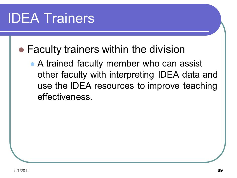 5/1/2015 69 IDEA Trainers Faculty trainers within the division A trained faculty member who can assist other faculty with interpreting IDEA data and use the IDEA resources to improve teaching effectiveness.