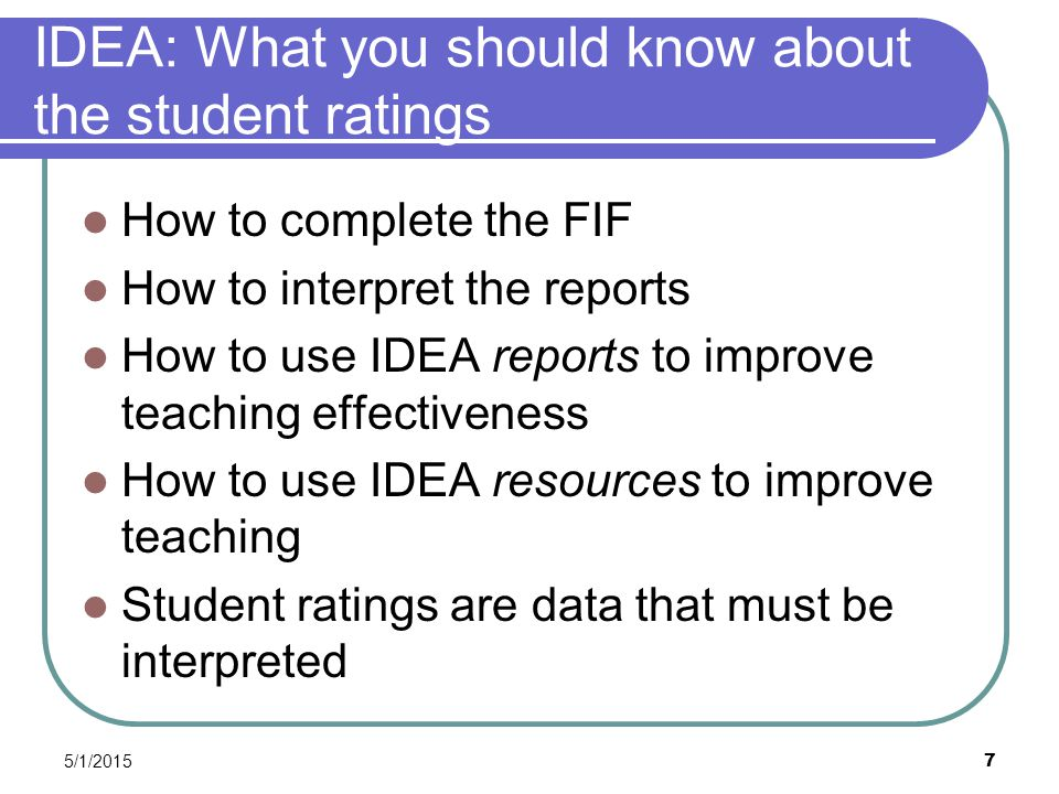 5/1/2015 7 IDEA: What you should know about the student ratings How to complete the FIF How to interpret the reports How to use IDEA reports to improve teaching effectiveness How to use IDEA resources to improve teaching Student ratings are data that must be interpreted