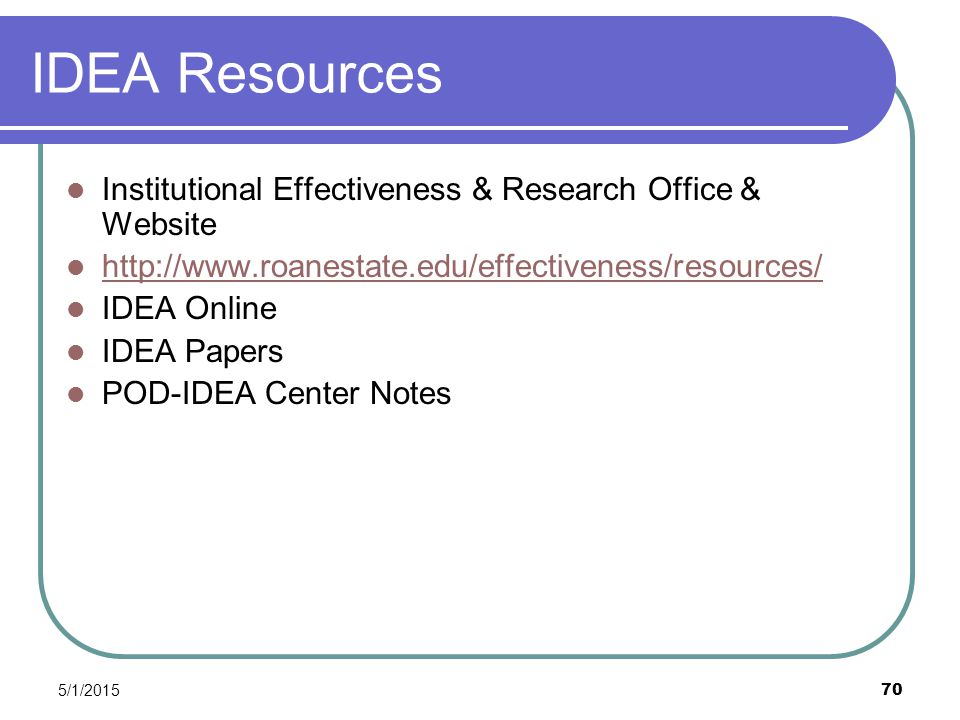5/1/2015 70 IDEA Resources Institutional Effectiveness & Research Office & Website http://www.roanestate.edu/effectiveness/resources/ IDEA Online IDEA Papers POD-IDEA Center Notes