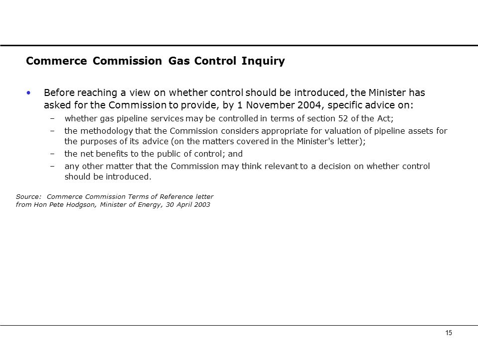 15 Commerce Commission Gas Control Inquiry Before reaching a view on whether control should be introduced, the Minister has asked for the Commission to provide, by 1 November 2004, specific advice on: –whether gas pipeline services may be controlled in terms of section 52 of the Act; –the methodology that the Commission considers appropriate for valuation of pipeline assets for the purposes of its advice (on the matters covered in the Minister s letter); –the net benefits to the public of control; and –any other matter that the Commission may think relevant to a decision on whether control should be introduced.