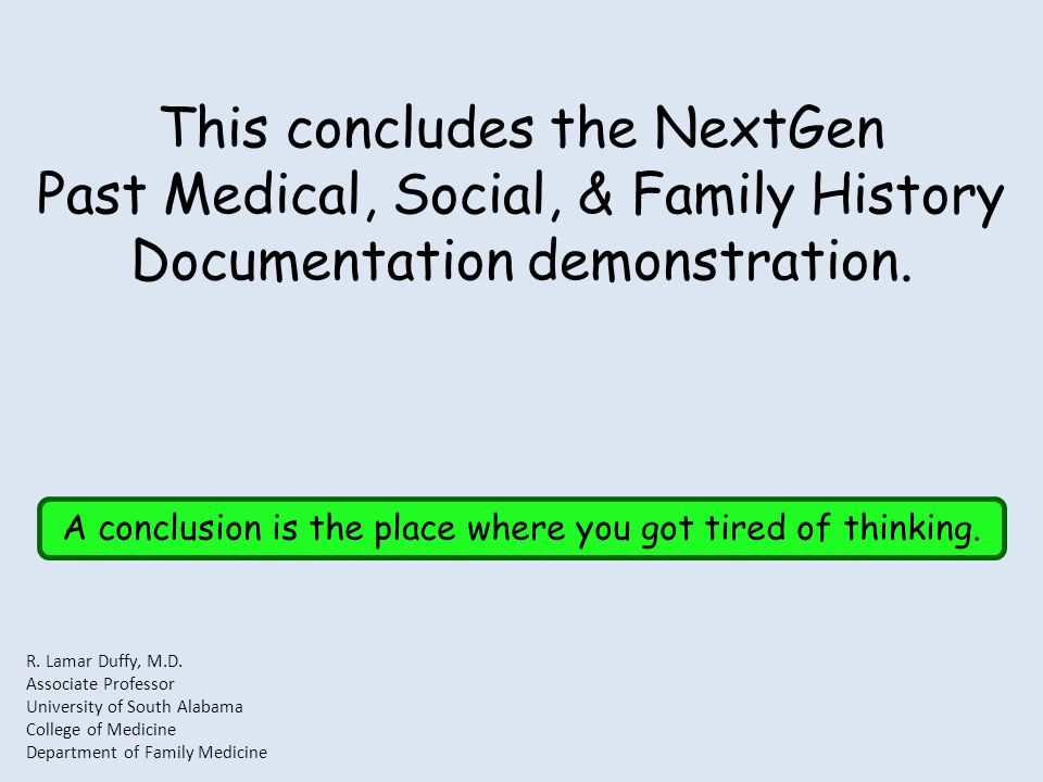 This concludes the NextGen Past Medical, Social, & Family History Documentation demonstration. A conclusion is the place where you got tired of thinki