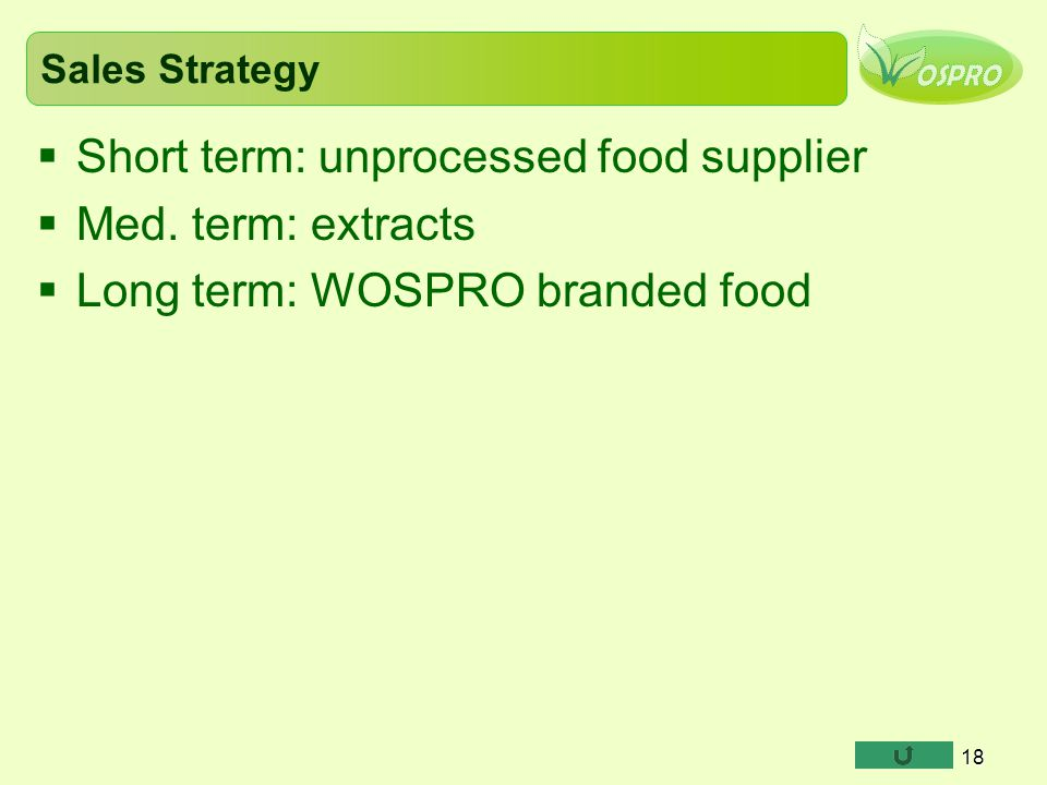 Sales Strategy  Short term: unprocessed food supplier  Med. term: extracts  Long term: WOSPRO branded food 18