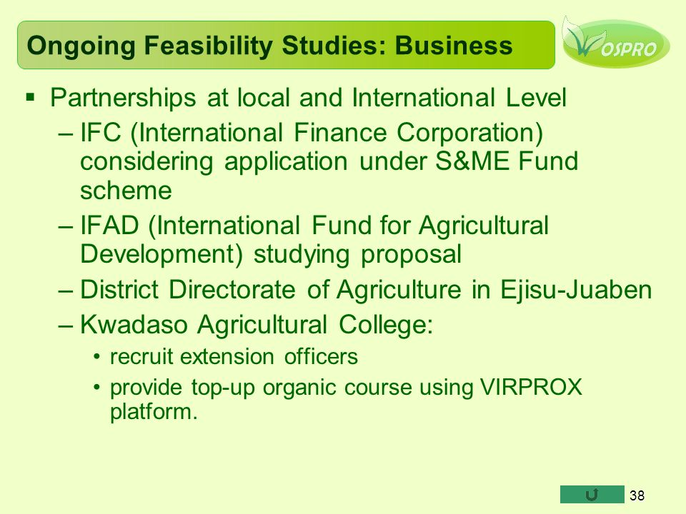 Ongoing Feasibility Studies: Business  Partnerships at local and International Level –IFC (International Finance Corporation) considering application under S&ME Fund scheme –IFAD (International Fund for Agricultural Development) studying proposal –District Directorate of Agriculture in Ejisu-Juaben –Kwadaso Agricultural College: recruit extension officers provide top-up organic course using VIRPROX platform.