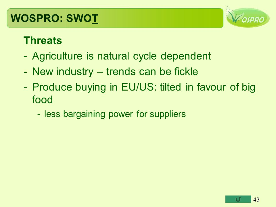 WOSPRO: SWOT Threats -Agriculture is natural cycle dependent -New industry – trends can be fickle -Produce buying in EU/US: tilted in favour of big fo