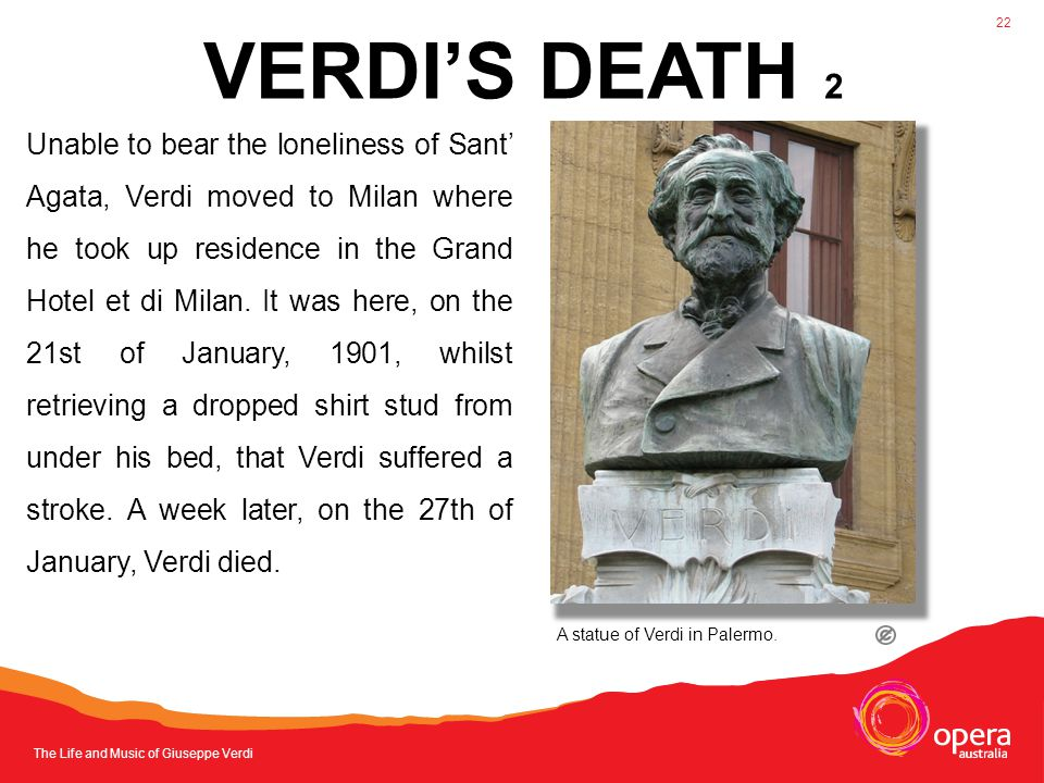 The Life and Music of Giuseppe Verdi 22 Unable to bear the loneliness of Sant' Agata, Verdi moved to Milan where he took up residence in the Grand Hotel et di Milan.