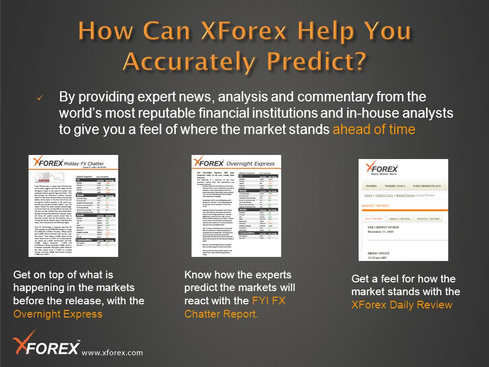 By providing expert news, analysis and commentary from the world's most reputable financial institutions and in-house analysts to give you a feel of where the market stands ahead of time Get a feel for how the market stands with the XForex Daily Review Get on top of what is happening in the markets before the release, with the Overnight Express Know how the experts predict the markets will react with the FYI FX Chatter Report.