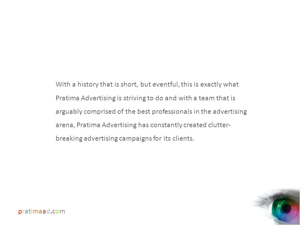 pratimaad.compratimaad.com With a history that is short, but eventful, this is exactly what Pratima Advertising is striving to do and with a team that is arguably comprised of the best professionals in the advertising arena, Pratima Advertising has constantly created clutter- breaking advertising campaigns for its clients.