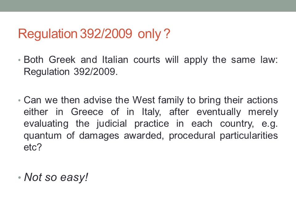 Regulation 392/2009 only ? Both Greek and Italian courts will apply the same law: Regulation 392/2009. Can we then advise the West family to bring the