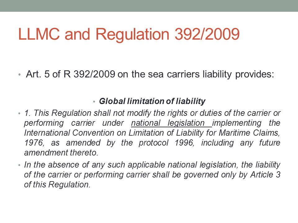LLMC and Regulation 392/2009 Art. 5 of R 392/2009 on the sea carriers liability provides: Global limitation of liability 1. This Regulation shall not