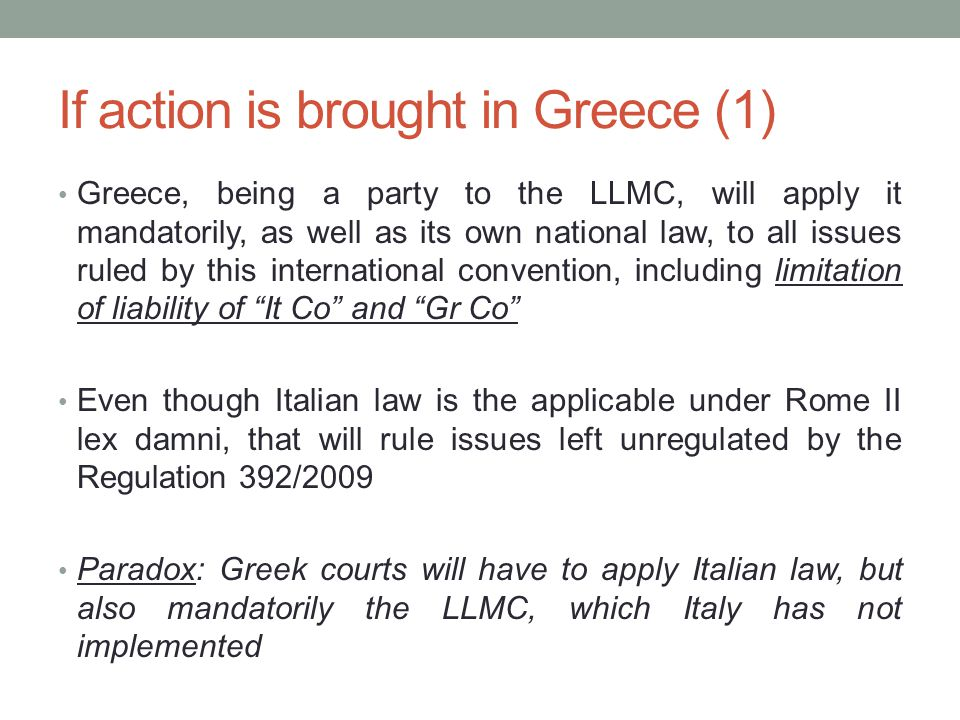 If action is brought in Greece (1) Greece, being a party to the LLMC, will apply it mandatorily, as well as its own national law, to all issues ruled by this international convention, including limitation of liability of It Co and Gr Co Even though Italian law is the applicable under Rome II lex damni, that will rule issues left unregulated by the Regulation 392/2009 Paradox: Greek courts will have to apply Italian law, but also mandatorily the LLMC, which Italy has not implemented