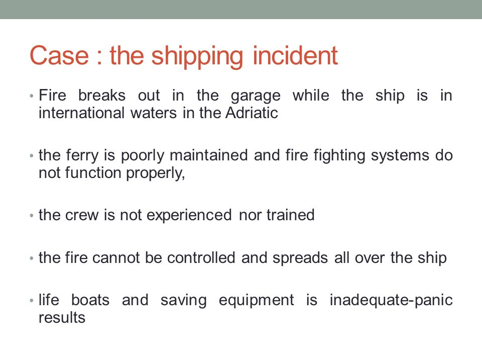 Case : the shipping incident Fire breaks out in the garage while the ship is in international waters in the Adriatic the ferry is poorly maintained and fire fighting systems do not function properly, the crew is not experienced nor trained the fire cannot be controlled and spreads all over the ship life boats and saving equipment is inadequate-panic results